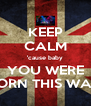KEEP CALM 'cause baby YOU WERE BORN THIS WAY - Personalised Poster A4 size