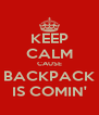 KEEP CALM CAUSE BACKPACK IS COMIN' - Personalised Poster A4 size