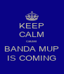 KEEP CALM cause BANDA MUP IS COMING - Personalised Poster A4 size