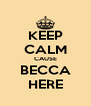 KEEP CALM CAUSE BECCA HERE - Personalised Poster A4 size