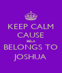 KEEP CALM CAUSE BELA BELONGS TO JOSHUA - Personalised Poster A4 size