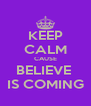 KEEP CALM CAUSE BELIEVE  IS COMING - Personalised Poster A4 size