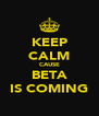 KEEP CALM CAUSE BETA IS COMING - Personalised Poster A4 size