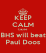 KEEP CALM Cause  BHS will beat Paul Doos - Personalised Poster A4 size