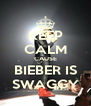 KEEP CALM CAUSE BIEBER IS SWAGGY - Personalised Poster A4 size