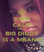 KEEP CALM CAUSE BIG DIDDY   IS A MEANIE  - Personalised Poster A4 size