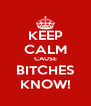 KEEP CALM CAUSE BITCHES KNOW! - Personalised Poster A4 size