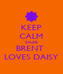 KEEP CALM CAUSE BRENT  LOVES DAISY - Personalised Poster A4 size