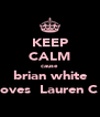 KEEP CALM cause  brian white loves  Lauren C  - Personalised Poster A4 size