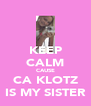 KEEP CALM CAUSE CA KLOTZ IS MY SISTER - Personalised Poster A4 size