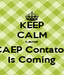 KEEP CALM cause CAEP Contatos Is Coming - Personalised Poster A4 size