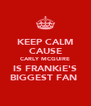 KEEP CALM CAUSE CARLY MCGUIRE IS FRANKiE'S BIGGEST FAN  - Personalised Poster A4 size