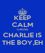 KEEP CALM CAUSE CHARLIE IS THE BOY,EH - Personalised Poster A4 size