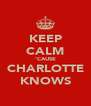KEEP CALM 'CAUSE CHARLOTTE KNOWS - Personalised Poster A4 size