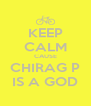 KEEP CALM CAUSE CHIRAG P IS A GOD - Personalised Poster A4 size