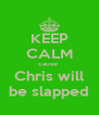 KEEP CALM cause  Chris will be slapped - Personalised Poster A4 size
