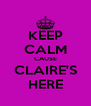 KEEP CALM CAUSE CLAIRE'S HERE - Personalised Poster A4 size