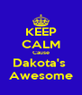 KEEP CALM Cause Dakota's  Awesome - Personalised Poster A4 size