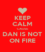 KEEP CALM CAUSE DAN IS NOT ON FIRE - Personalised Poster A4 size