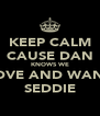 KEEP CALM CAUSE DAN KNOWS WE LOVE AND WANT SEDDIE - Personalised Poster A4 size