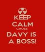 KEEP CALM CAUSE  DAVY IS  A BOSS! - Personalised Poster A4 size