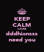 KEEP CALM CAUSE dddhiansss need you - Personalised Poster A4 size