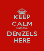 KEEP CALM CAUSE DENZELS HERE - Personalised Poster A4 size