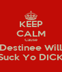 KEEP CALM Cause Destinee Will Suck Yo DICK - Personalised Poster A4 size