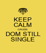 KEEP CALM CAUSE DOM STILL SINGLE - Personalised Poster A4 size