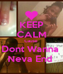 KEEP CALM Cause  Dont Wanna  Neva End  - Personalised Poster A4 size