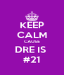KEEP CALM CAUSE DRE IS  #21 - Personalised Poster A4 size