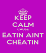 KEEP CALM CAUSE EATIN AINT CHEATIN - Personalised Poster A4 size