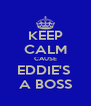 KEEP CALM CAUSE EDDIE'S  A BOSS - Personalised Poster A4 size