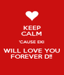 KEEP CALM 'CAUSE EKI WILL LOVE YOU FOREVER D!! - Personalised Poster A4 size