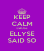 KEEP CALM CAUSE ELLYSE SAID SO - Personalised Poster A4 size