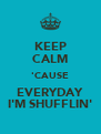 KEEP CALM 'CAUSE EVERYDAY I'M SHUFFLIN' - Personalised Poster A4 size
