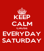 KEEP CALM CAUSE EVERYDAY SATURDAY - Personalised Poster A4 size