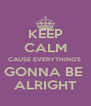 KEEP CALM CAUSE EVERYTHING'S  GONNA BE  ALRIGHT - Personalised Poster A4 size