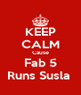 KEEP CALM Cause Fab 5 Runs Susla  - Personalised Poster A4 size