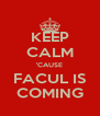KEEP CALM 'CAUSE FACUL IS COMING - Personalised Poster A4 size