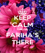 KEEP CALM CAUSE FARIHA'S THERE - Personalised Poster A4 size