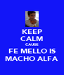 KEEP CALM CAUSE FE MELLO IS MACHO ALFA - Personalised Poster A4 size