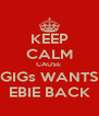 KEEP CALM CAUSE  GIGs WANTS EBIE BACK - Personalised Poster A4 size