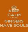 KEEP CALM CAUSE GINGERS HAVE SOULS - Personalised Poster A4 size