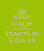 KEEP CALM cause Globe  STARTS IN 5 DAYS - Personalised Poster A4 size