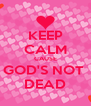 KEEP CALM CAUSE GOD'S NOT  DEAD - Personalised Poster A4 size