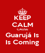 KEEP CALM CAUSE Guarujá Is Is Coming - Personalised Poster A4 size