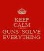 KEEP CALM CAUSE GUNS  SOLVE EVERYTHING - Personalised Poster A4 size