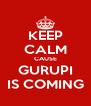 KEEP CALM CAUSE GURUPI IS COMING - Personalised Poster A4 size