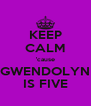 KEEP CALM 'cause GWENDOLYN IS FIVE - Personalised Poster A4 size
